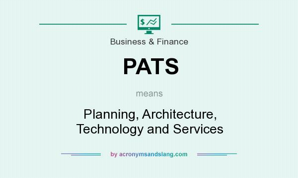 What does PATS mean? It stands for Planning, Architecture, Technology and Services