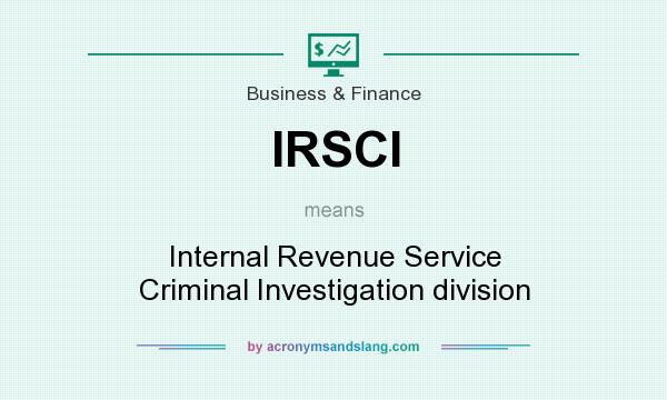 What does IRSCI mean? It stands for Internal Revenue Service Criminal Investigation division