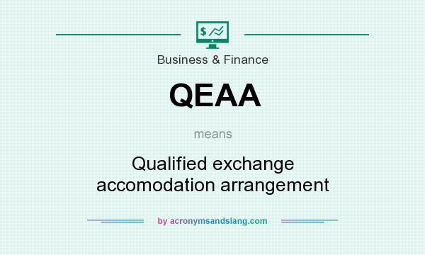 What does QEAA mean? It stands for Qualified exchange accomodation arrangement