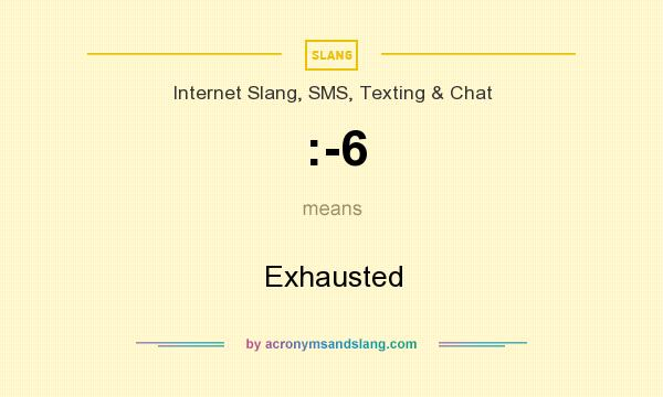 What does :-6 mean? It stands for Exhausted