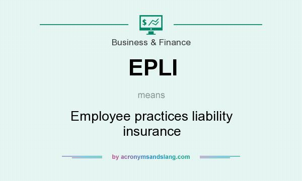What does EPLI mean? It stands for Employee practices liability insurance