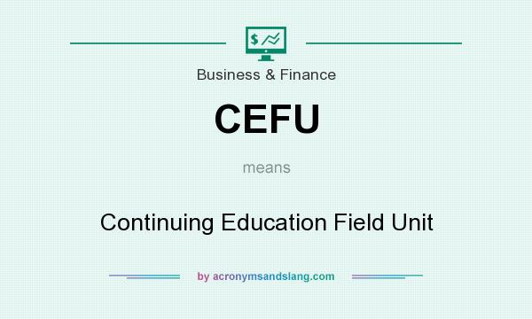 What does CEFU mean? It stands for Continuing Education Field Unit