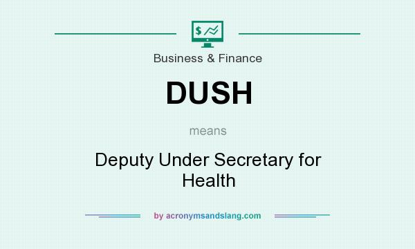 What does DUSH mean? It stands for Deputy Under Secretary for Health
