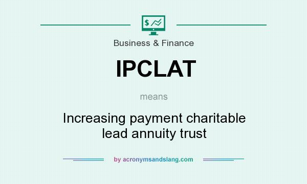 What does IPCLAT mean? It stands for Increasing payment charitable lead annuity trust