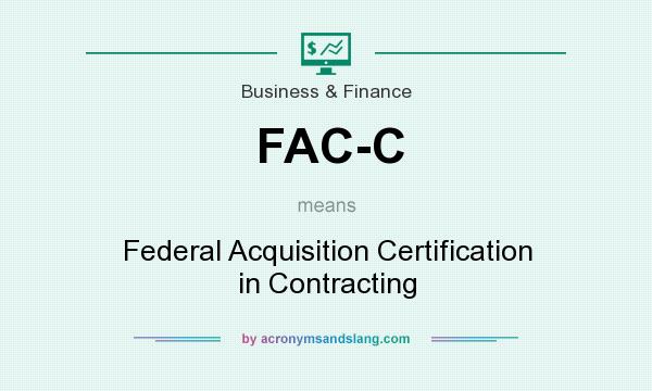 What does FAC-C mean? It stands for Federal Acquisition Certification in Contracting