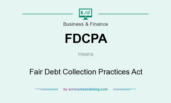 What does FDCPA mean? It stands for Fair Debt Collection Practices Act