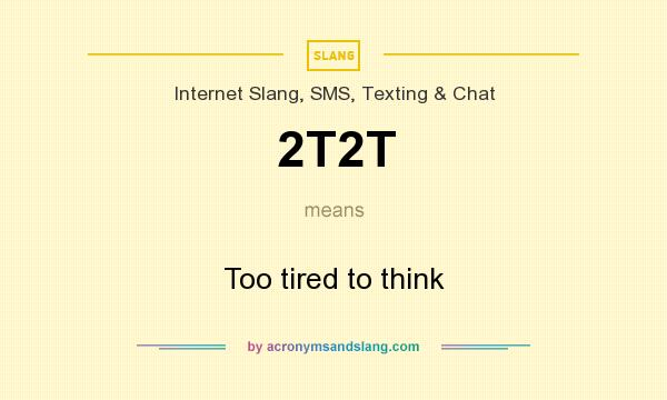 What does 2T2T mean? It stands for Too tired to think