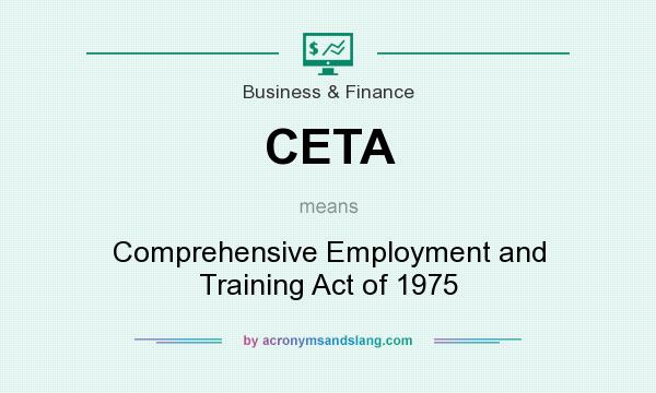 What does CETA mean? It stands for Comprehensive Employment and Training Act of 1975