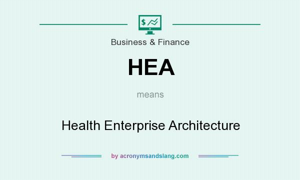 What does HEA mean? It stands for Health Enterprise Architecture