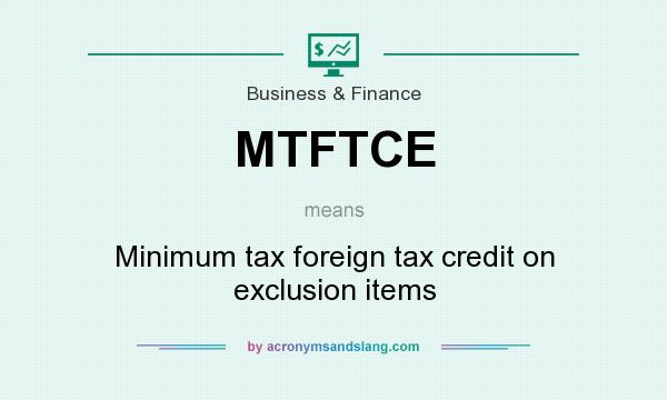 What does MTFTCE mean? It stands for Minimum tax foreign tax credit on exclusion items