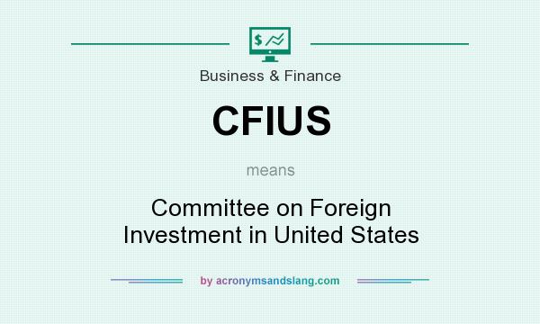 What does CFIUS mean? It stands for Committee on Foreign Investment in United States