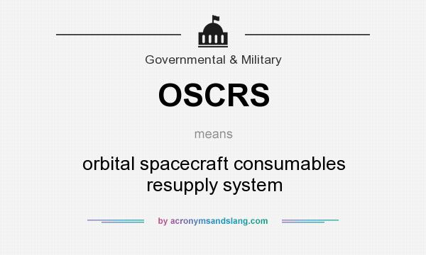 What does OSCRS mean? It stands for orbital spacecraft consumables resupply system