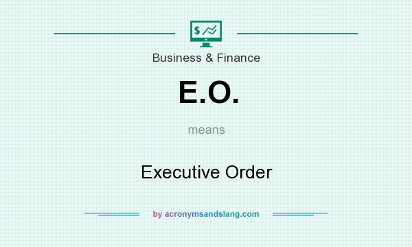 What does E.O. mean? It stands for Executive Order