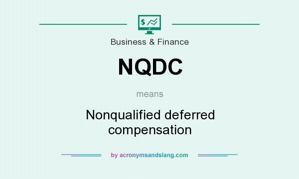 What does NQDC mean? It stands for Nonqualified deferred compensation