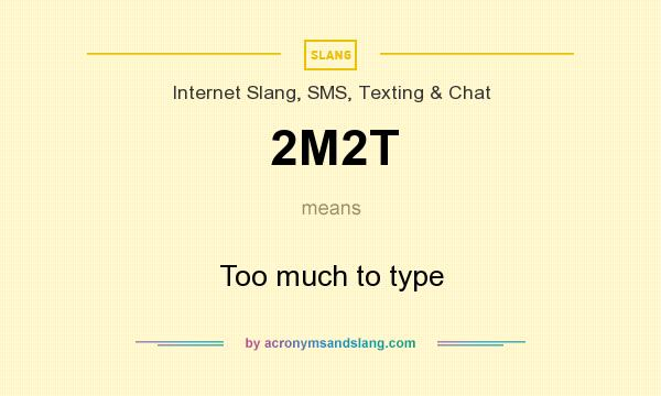What does 2M2T mean? It stands for Too much to type