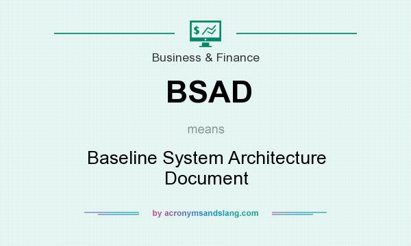 What does BSAD mean? It stands for Baseline System Architecture Document