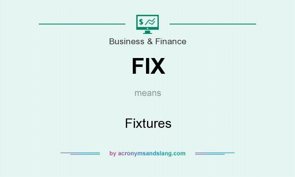 What does FIX mean? It stands for Fixtures