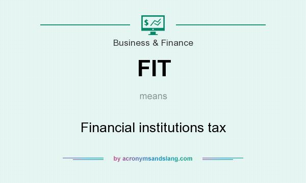 What does FIT mean? It stands for Financial institutions tax