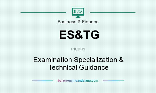 What does ES&TG mean? It stands for Examination Specialization & Technical Guidance