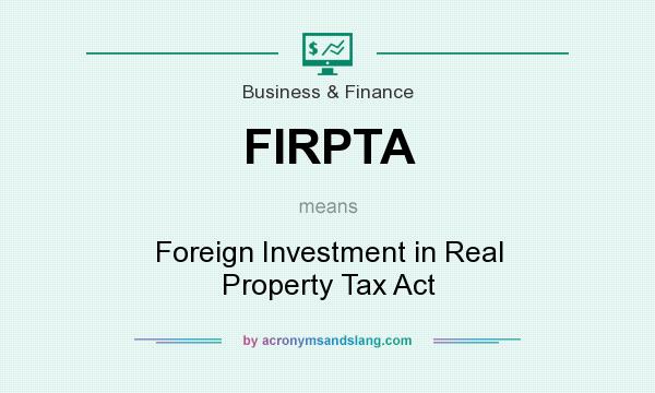 What does FIRPTA mean? It stands for Foreign Investment in Real Property Tax Act