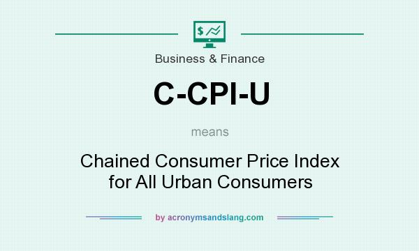 What does C-CPI-U mean? It stands for Chained Consumer Price Index for All Urban Consumers