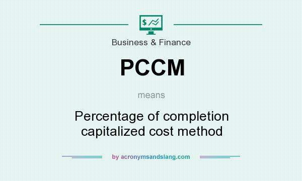 What does PCCM mean? It stands for Percentage of completion capitalized cost method