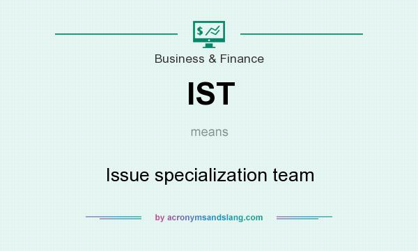 What does IST mean? It stands for Issue specialization team