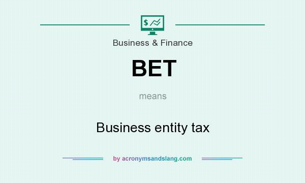 What does BET mean? It stands for Business entity tax