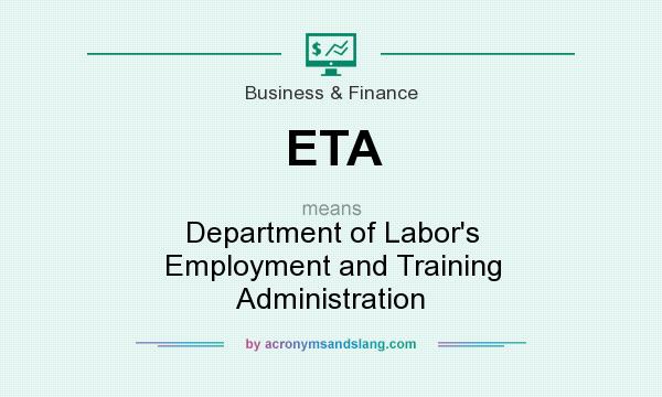 What does ETA mean? It stands for Department of Labor`s Employment and Training Administration