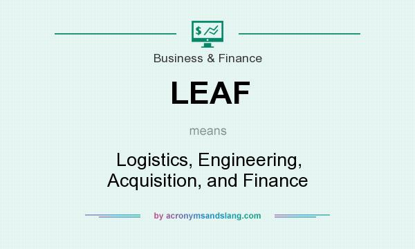 What does LEAF mean? It stands for Logistics, Engineering, Acquisition, and Finance