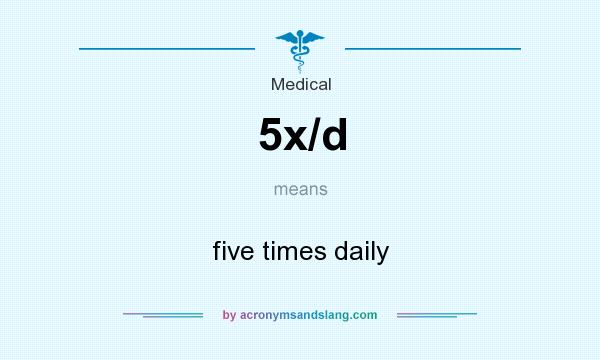 What does 5x/d mean? It stands for five times daily