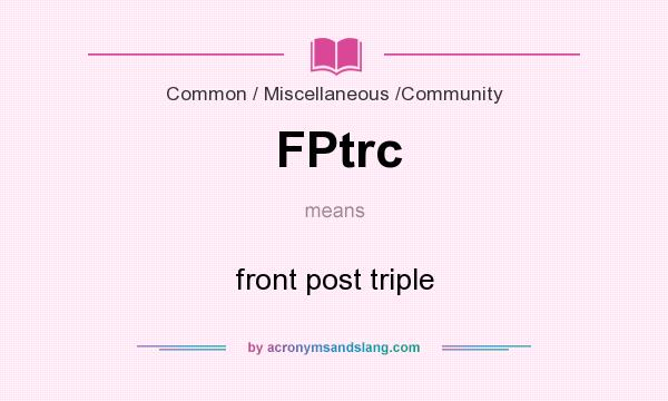 What does FPtrc mean? It stands for front post triple
