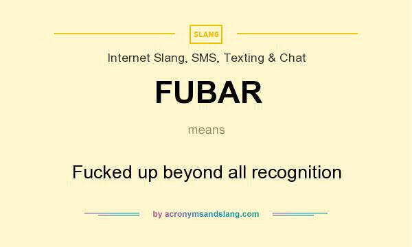 What does FUBAR mean? It stands for Fucked up beyond all recognition