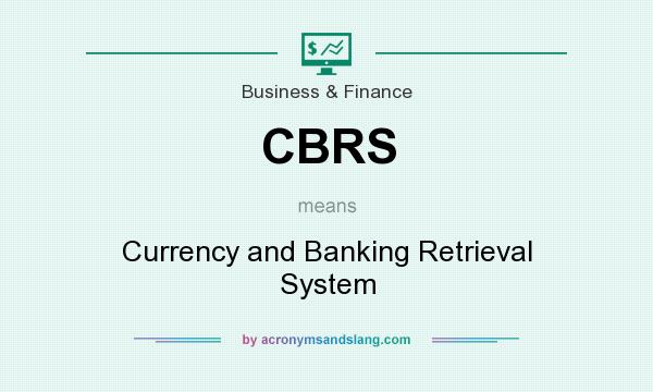 What does CBRS mean? It stands for Currency and Banking Retrieval System