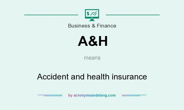 What does A&H mean? It stands for Accident and health insurance