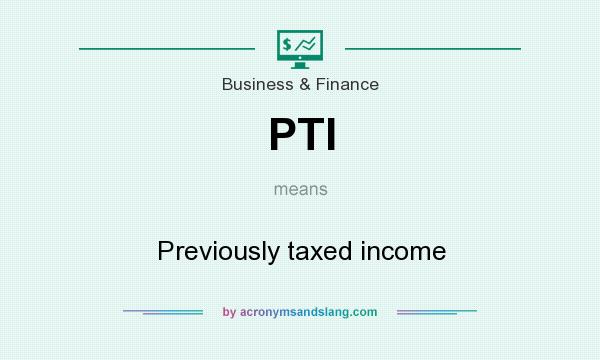 What does PTI mean? It stands for Previously taxed income