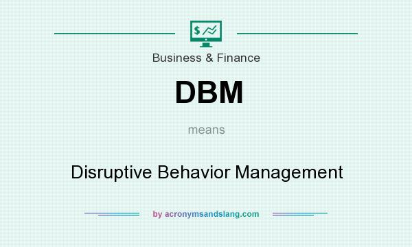 What does DBM mean? It stands for Disruptive Behavior Management