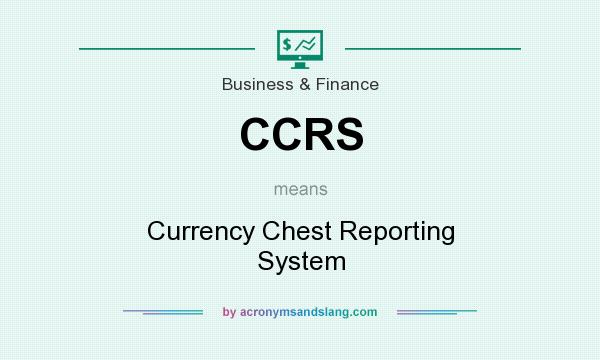 What does CCRS mean? It stands for Currency Chest Reporting System