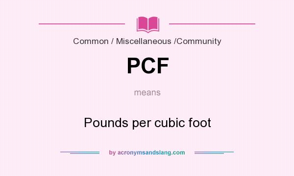 What does PCF mean? It stands for Pounds per cubic foot
