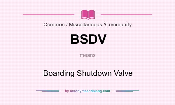 What does BSDV mean? It stands for Boarding Shutdown Valve