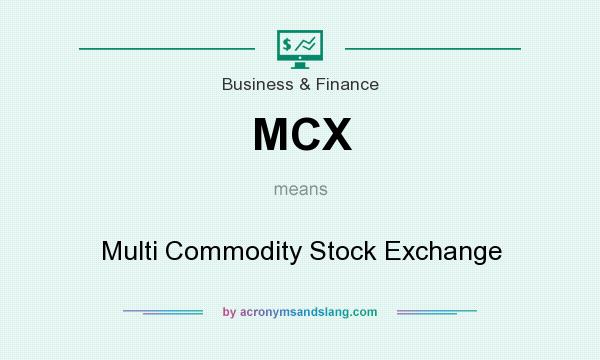 What does MCX mean? It stands for Multi Commodity Stock Exchange
