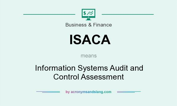 What does ISACA mean? It stands for Information Systems Audit and Control Assessment