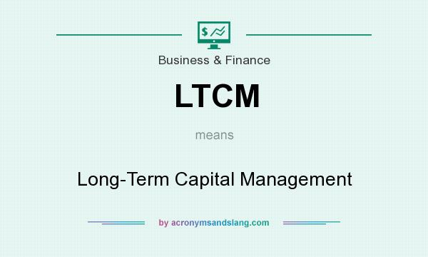 What does LTCM mean? It stands for Long-Term Capital Management