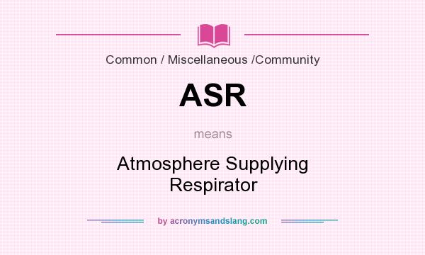 What does ASR mean? It stands for Atmosphere Supplying Respirator