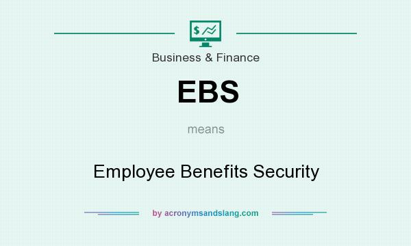 What does EBS mean? It stands for Employee Benefits Security