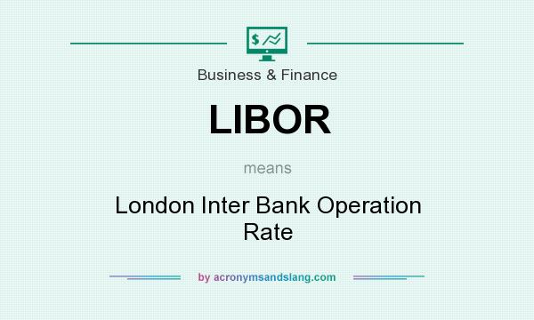 What does LIBOR mean? It stands for London Inter Bank Operation Rate