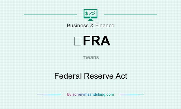 What does FRA mean? It stands for Federal Reserve Act