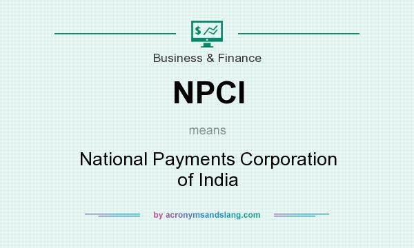 What does NPCI mean? It stands for National Payments Corporation of India