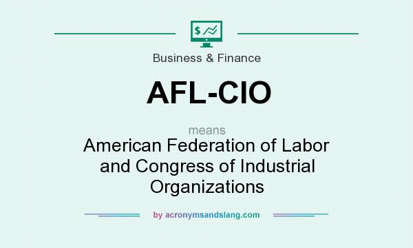 What does AFL-CIO mean? It stands for American Federation of Labor and Congress of Industrial Organizations