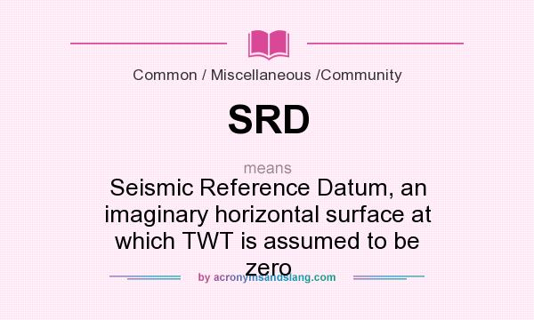 What does SRD mean? It stands for Seismic Reference Datum, an imaginary horizontal surface at which TWT is assumed to be zero